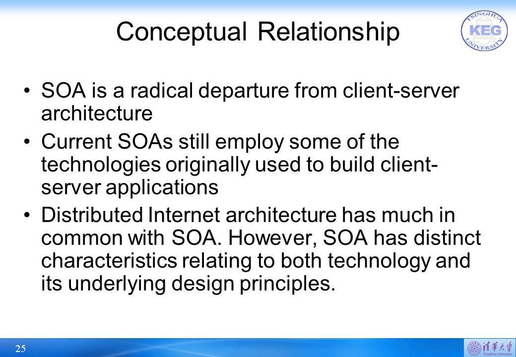 25 Conceptual Relationship SOA is a radical departure from client-server architecture Current SOAs still employ some of the technologies originally used to build client- server applications Distributed Internet architecture has much in common with SOA.