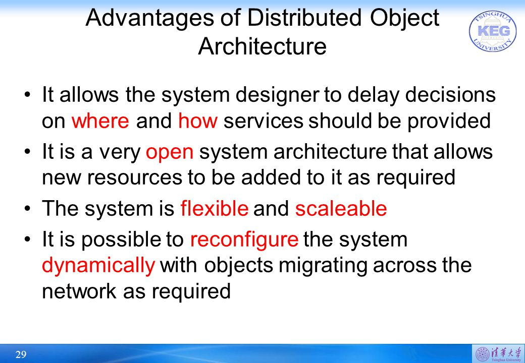 29 Advantages of Distributed Object Architecture It allows the system designer to delay decisions on where and how services should be provided It is a very open system architecture that allows new resources to be added to it as required The system is flexible and scaleable It is possible to reconfigure the system dynamically with objects migrating across the network as required