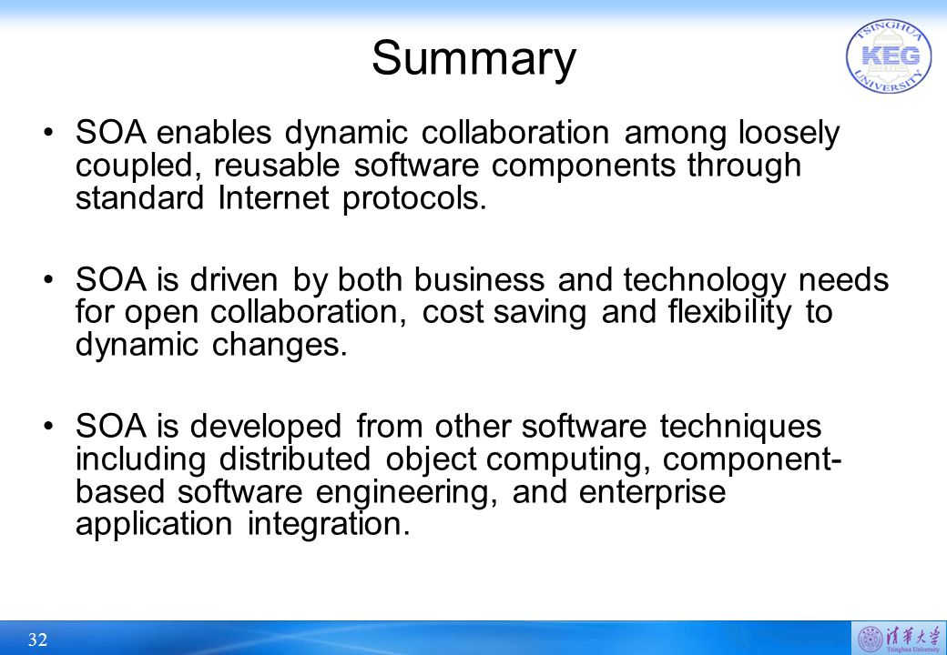32 Summary SOA enables dynamic collaboration among loosely coupled, reusable software components through standard Internet protocols.