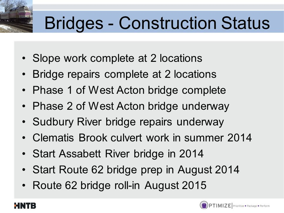Bridges - Construction Status Slope work complete at 2 locations Bridge repairs complete at 2 locations Phase 1 of West Acton bridge complete Phase 2 of West Acton bridge underway Sudbury River bridge repairs underway Clematis Brook culvert work in summer 2014 Start Assabett River bridge in 2014 Start Route 62 bridge prep in August 2014 Route 62 bridge roll-in August 2015