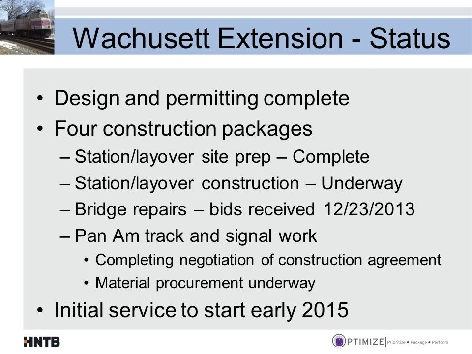 Wachusett Extension - Status Design and permitting complete Four construction packages –Station/layover site prep – Complete –Station/layover construction – Underway –Bridge repairs – bids received 12/23/2013 –Pan Am track and signal work Completing negotiation of construction agreement Material procurement underway Initial service to start early 2015