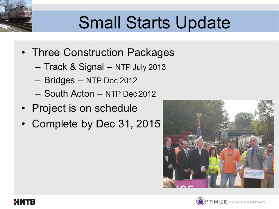 Small Starts Update Three Construction Packages –Track & Signal – NTP July 2013 –Bridges – NTP Dec 2012 –South Acton – NTP Dec 2012 Project is on schedule Complete by Dec 31, 2015