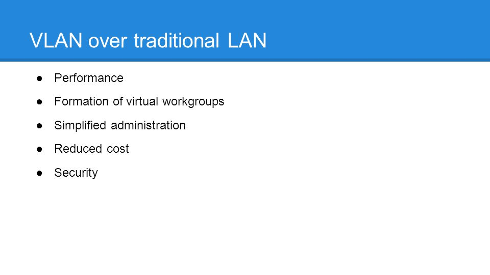 VLAN over traditional LAN ●Performance ●Formation of virtual workgroups ●Simplified administration ●Reduced cost ●Security