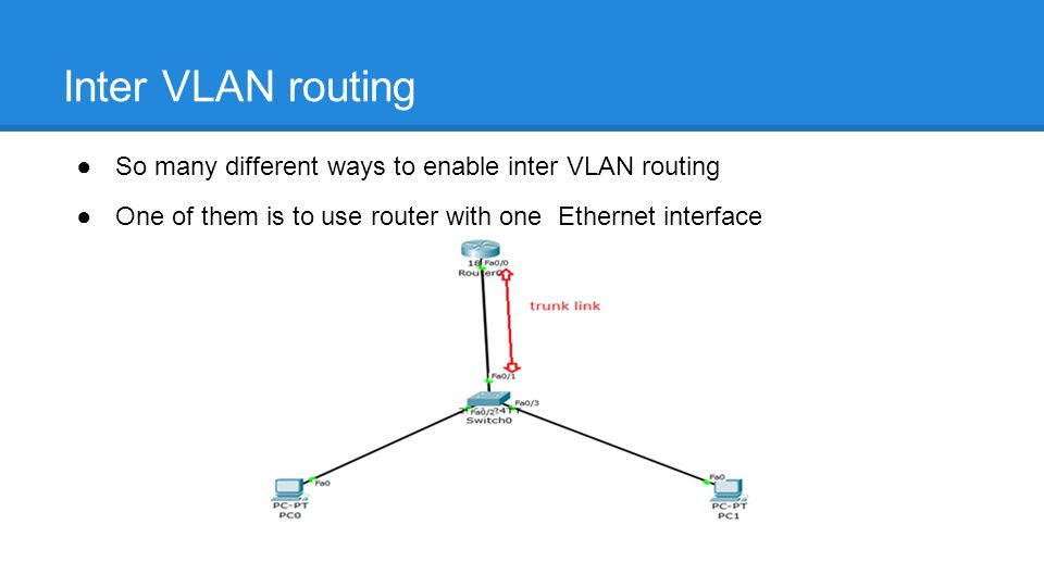 ●So many different ways to enable inter VLAN routing ●One of them is to use router with one Ethernet interface