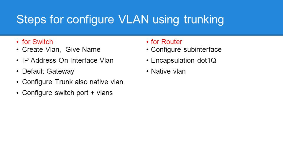 Steps for configure VLAN using trunking for Switch Create Vlan, Give Name IP Address On Interface Vlan Default Gateway Configure Trunk also native vlan Configure switch port + vlans for Router Configure subinterface Encapsulation dot1Q Native vlan