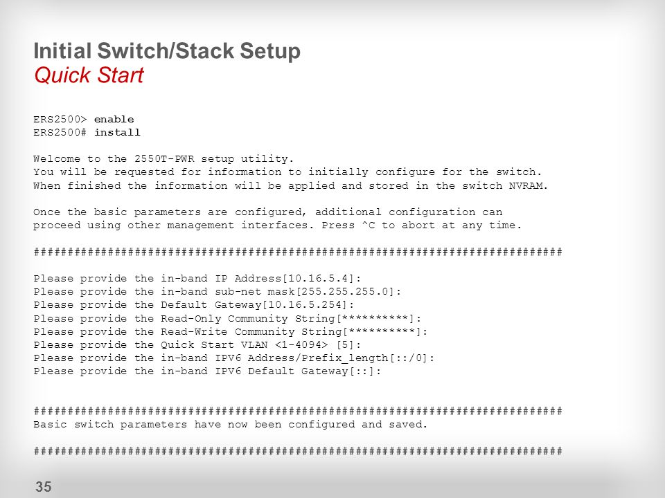 Initial Switch/Stack Setup Quick Start ERS2500> enable ERS2500# install Welcome to the 2550T-PWR setup utility. You will be requested for information