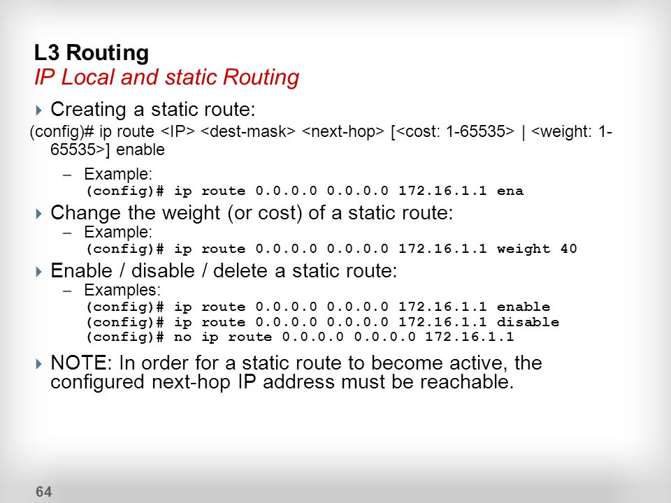 64  Creating a static route: (config)# ip route [ | ] enable – Example: (config)# ip route 0.0.0.0 0.0.0.0 172.16.1.1 ena  Change the weight (or cos