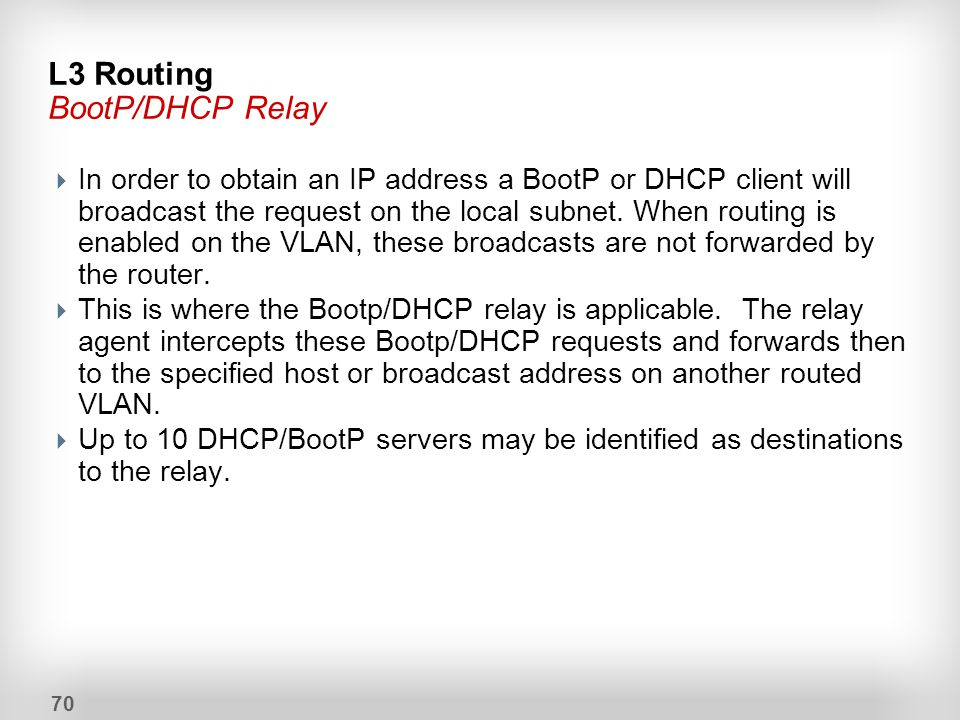 70 L3 Routing BootP/DHCP Relay  In order to obtain an IP address a BootP or DHCP client will broadcast the request on the local subnet. When routing