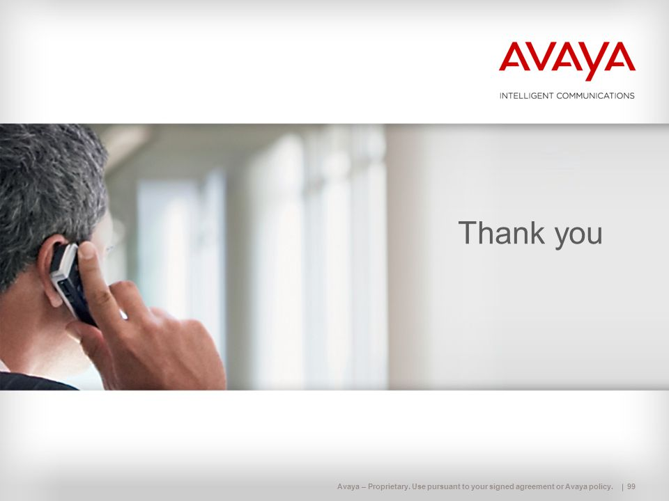 Avaya – Proprietary. Use pursuant to your signed agreement or Avaya policy. Thank you 99