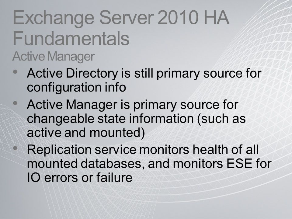 Active Directory is still primary source for configuration info Active Manager is primary source for changeable state information (such as active and mounted) Replication service monitors health of all mounted databases, and monitors ESE for IO errors or failure Exchange Server 2010 HA Fundamentals Active Manager