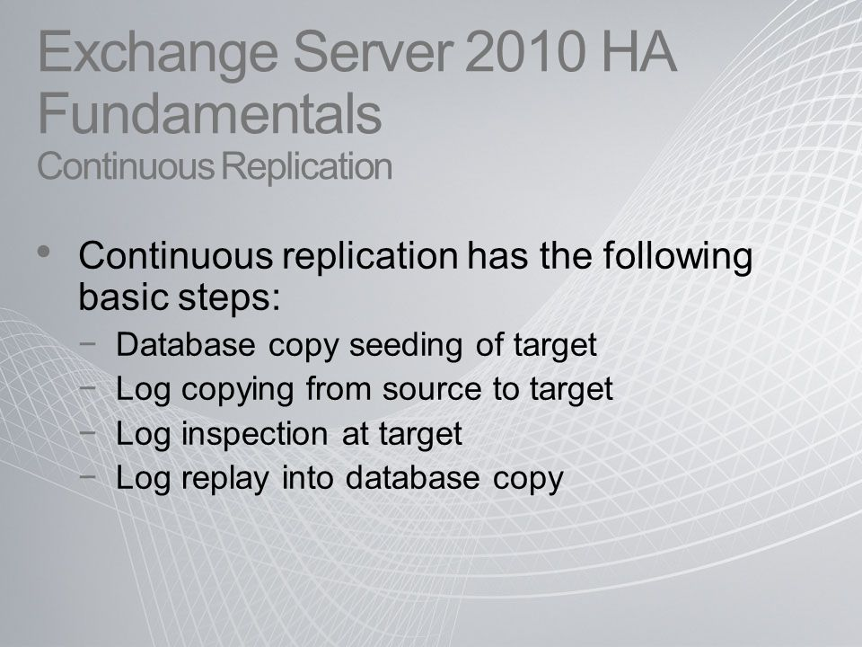 Exchange Server 2010 HA Fundamentals Continuous Replication Continuous replication has the following basic steps: −Database copy seeding of target −Log copying from source to target −Log inspection at target −Log replay into database copy