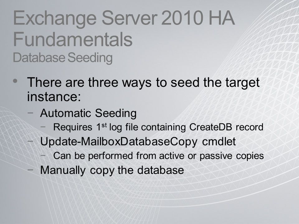 Exchange Server 2010 HA Fundamentals Database Seeding There are three ways to seed the target instance: −Automatic Seeding −Requires 1 st log file containing CreateDB record −Update-MailboxDatabaseCopy cmdlet −Can be performed from active or passive copies −Manually copy the database