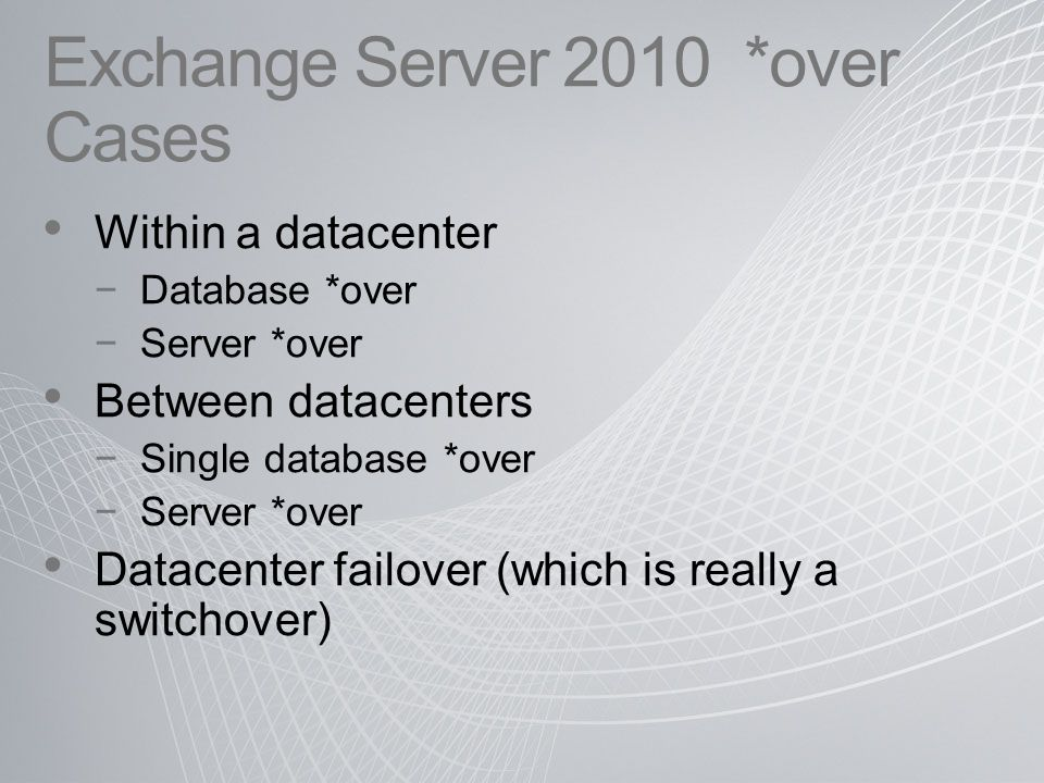 Exchange Server 2010 *over Cases Within a datacenter −Database *over −Server *over Between datacenters −Single database *over −Server *over Datacenter failover (which is really a switchover)