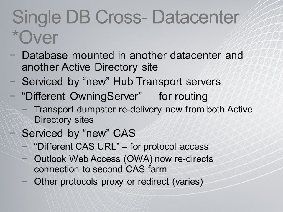 Single DB Cross- Datacenter *Over −Database mounted in another datacenter and another Active Directory site −Serviced by new Hub Transport servers − Different OwningServer – for routing −Transport dumpster re-delivery now from both Active Directory sites −Serviced by new CAS − Different CAS URL – for protocol access −Outlook Web Access (OWA) now re-directs connection to second CAS farm −Other protocols proxy or redirect (varies)