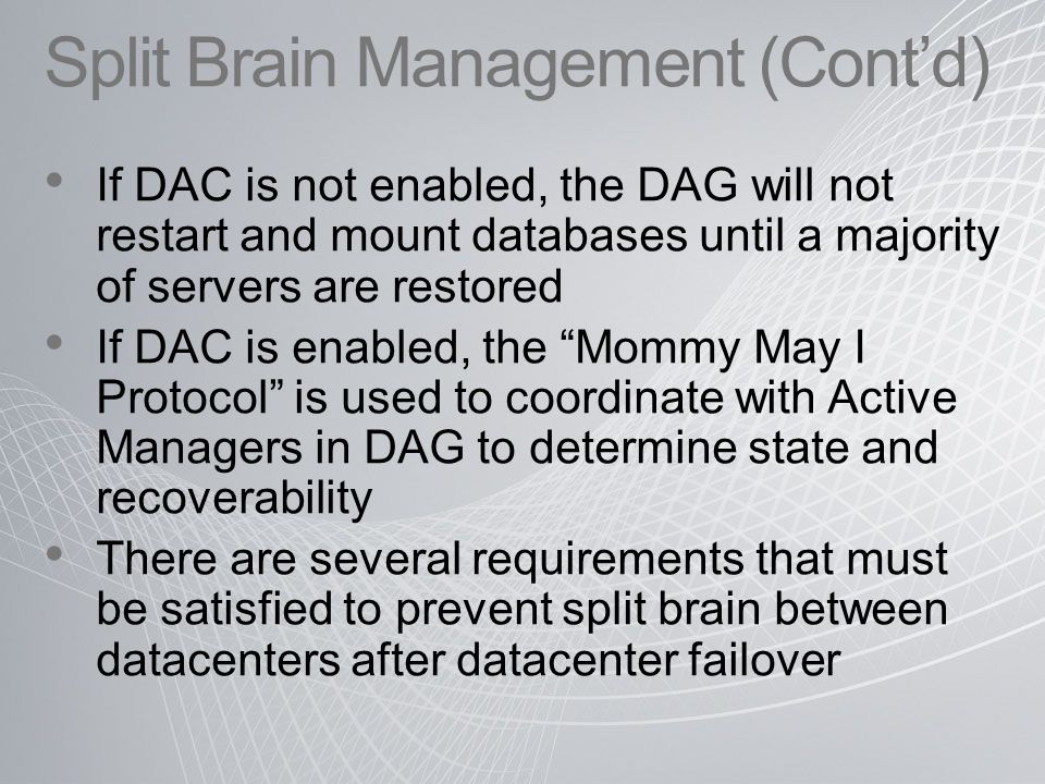 Split Brain Management (Cont'd) If DAC is not enabled, the DAG will not restart and mount databases until a majority of servers are restored If DAC is enabled, the Mommy May I Protocol is used to coordinate with Active Managers in DAG to determine state and recoverability There are several requirements that must be satisfied to prevent split brain between datacenters after datacenter failover