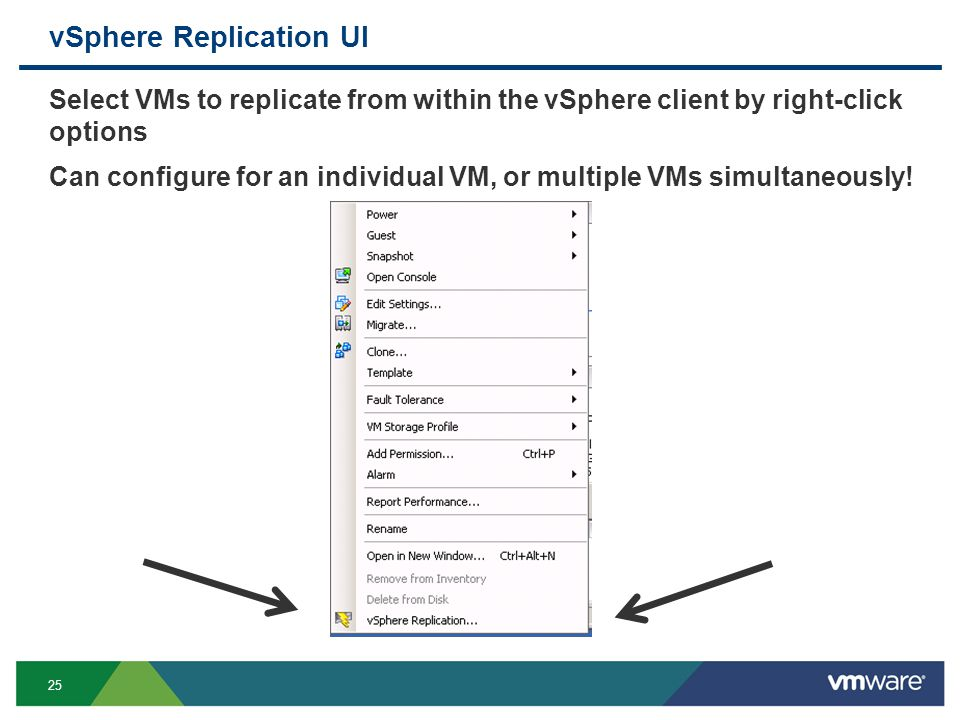 25 vSphere Replication UI Select VMs to replicate from within the vSphere client by right-click options Can configure for an individual VM, or multiple VMs simultaneously!
