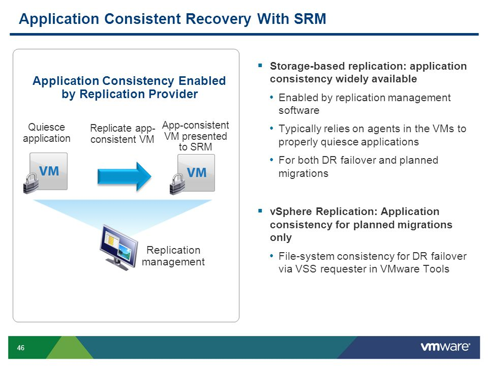 46 Application Consistent Recovery With SRM  Storage-based replication: application consistency widely available Enabled by replication management software Typically relies on agents in the VMs to properly quiesce applications For both DR failover and planned migrations  vSphere Replication: Application consistency for planned migrations only File-system consistency for DR failover via VSS requester in VMware Tools Application Consistency Enabled by Replication Provider Quiesce application Replicate app- consistent VM App-consistent VM presented to SRM Replication management