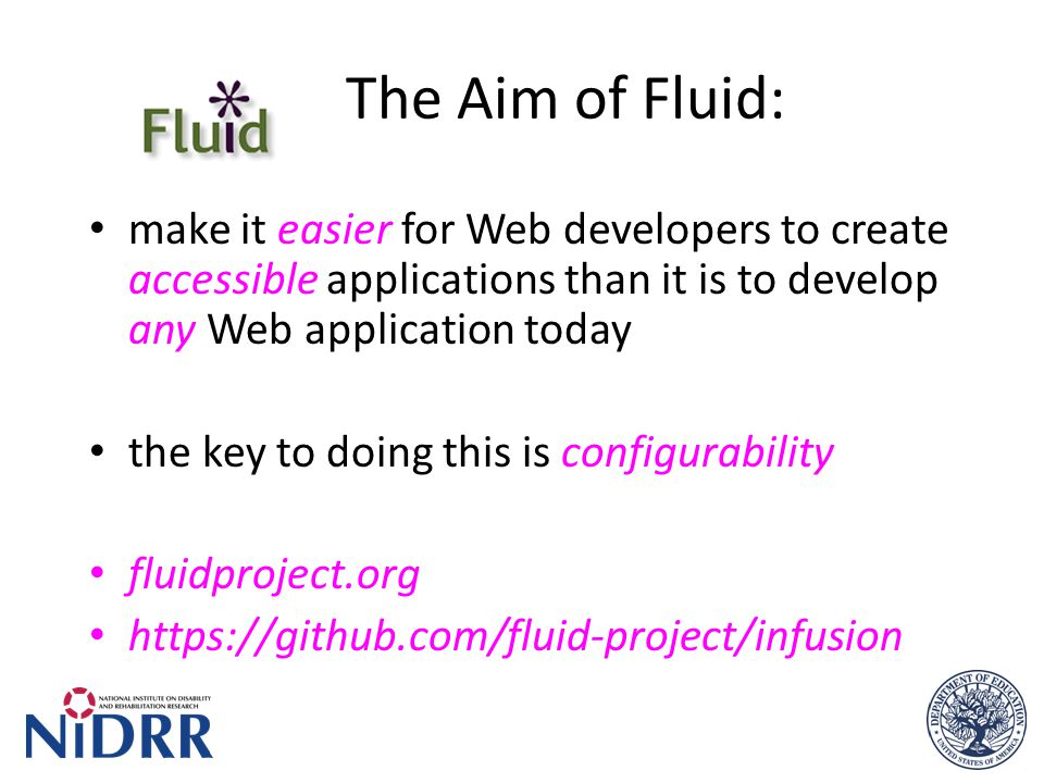 The Aim of Fluid: make it easier for Web developers to create accessible applications than it is to develop any Web application today the key to doing this is configurability fluidproject.org https://github.com/fluid-project/infusion