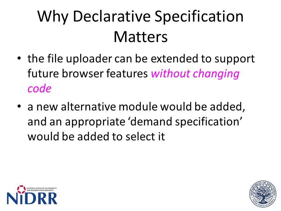Why Declarative Specification Matters the file uploader can be extended to support future browser features without changing code a new alternative module would be added, and an appropriate 'demand specification' would be added to select it