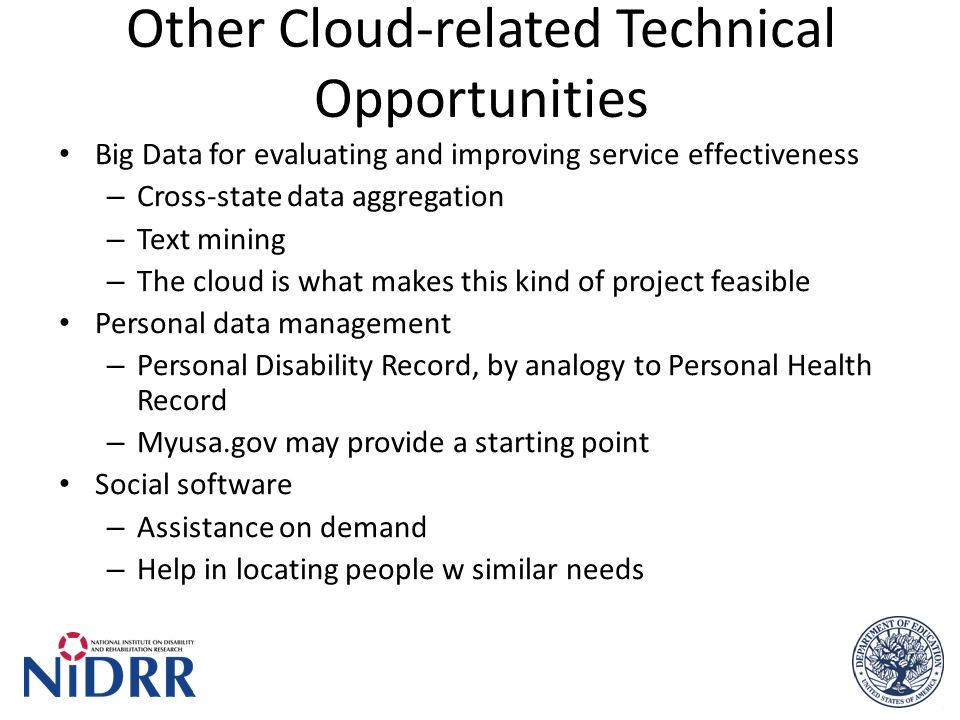 Other Cloud-related Technical Opportunities Big Data for evaluating and improving service effectiveness – Cross-state data aggregation – Text mining – The cloud is what makes this kind of project feasible Personal data management – Personal Disability Record, by analogy to Personal Health Record – Myusa.gov may provide a starting point Social software – Assistance on demand – Help in locating people w similar needs