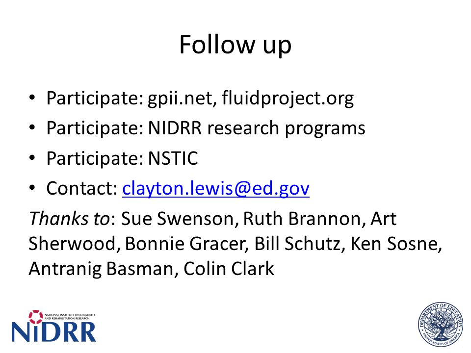 Follow up Participate: gpii.net, fluidproject.org Participate: NIDRR research programs Participate: NSTIC Contact: clayton.lewis@ed.govclayton.lewis@ed.gov Thanks to: Sue Swenson, Ruth Brannon, Art Sherwood, Bonnie Gracer, Bill Schutz, Ken Sosne, Antranig Basman, Colin Clark