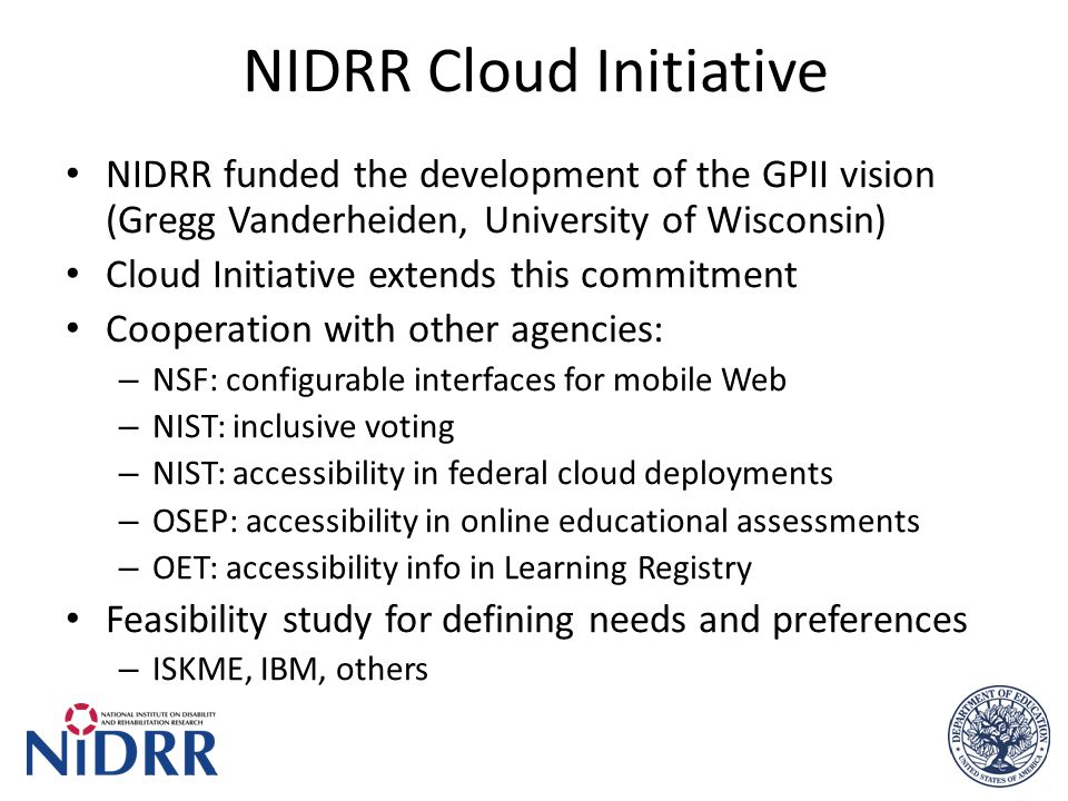 NIDRR Cloud Initiative NIDRR funded the development of the GPII vision (Gregg Vanderheiden, University of Wisconsin) Cloud Initiative extends this commitment Cooperation with other agencies: – NSF: configurable interfaces for mobile Web – NIST: inclusive voting – NIST: accessibility in federal cloud deployments – OSEP: accessibility in online educational assessments – OET: accessibility info in Learning Registry Feasibility study for defining needs and preferences – ISKME, IBM, others