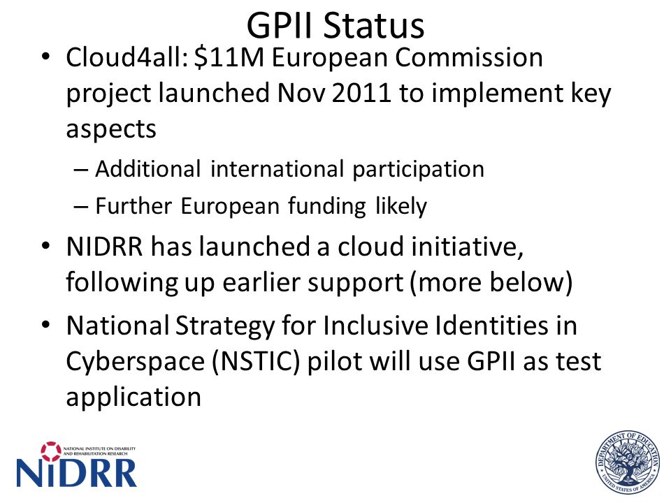GPII Status Cloud4all: $11M European Commission project launched Nov 2011 to implement key aspects – Additional international participation – Further European funding likely NIDRR has launched a cloud initiative, following up earlier support (more below) National Strategy for Inclusive Identities in Cyberspace (NSTIC) pilot will use GPII as test application