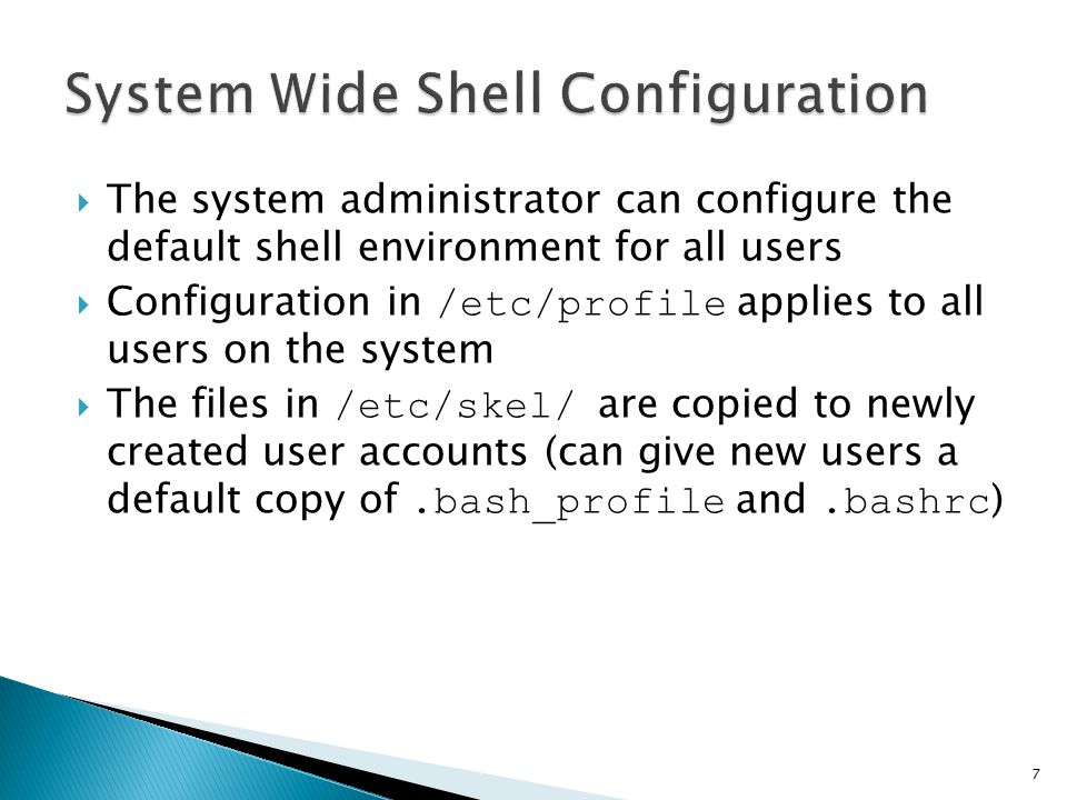  The system administrator can configure the default shell environment for all users  Configuration in /etc/profile applies to all users on the system  The files in /etc/skel/ are copied to newly created user accounts (can give new users a default copy of.bash_profile and.bashrc ) 7