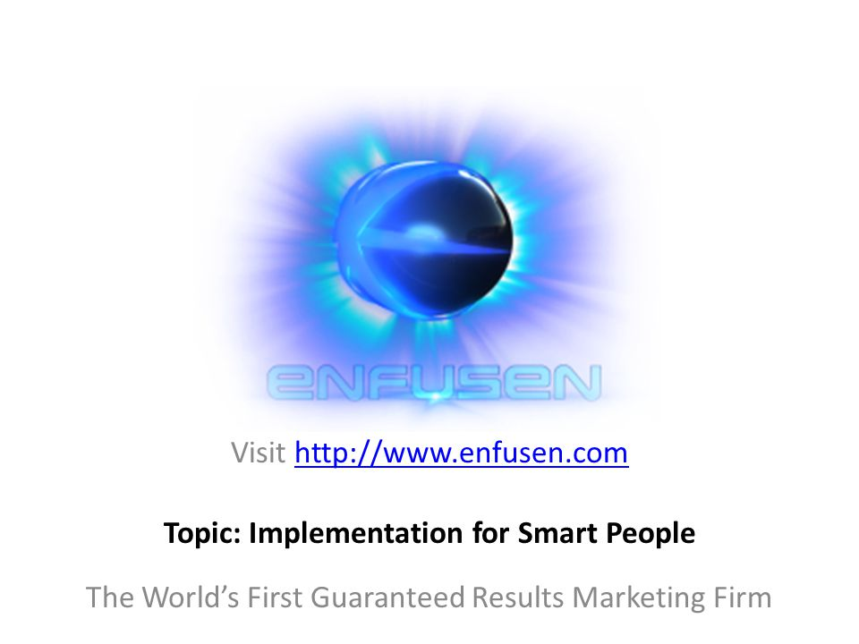 Visit http://www.enfusen.comhttp://www.enfusen.com The World's First Guaranteed Results Marketing Firm Topic: Implementation for Smart People