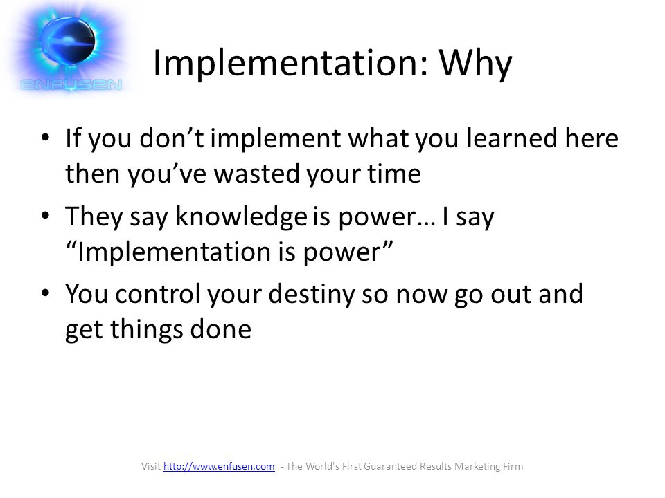 Implementation: Why If you don't implement what you learned here then you've wasted your time They say knowledge is power… I say Implementation is power You control your destiny so now go out and get things done Visit http://www.enfusen.com - The World s First Guaranteed Results Marketing Firmhttp://www.enfusen.com