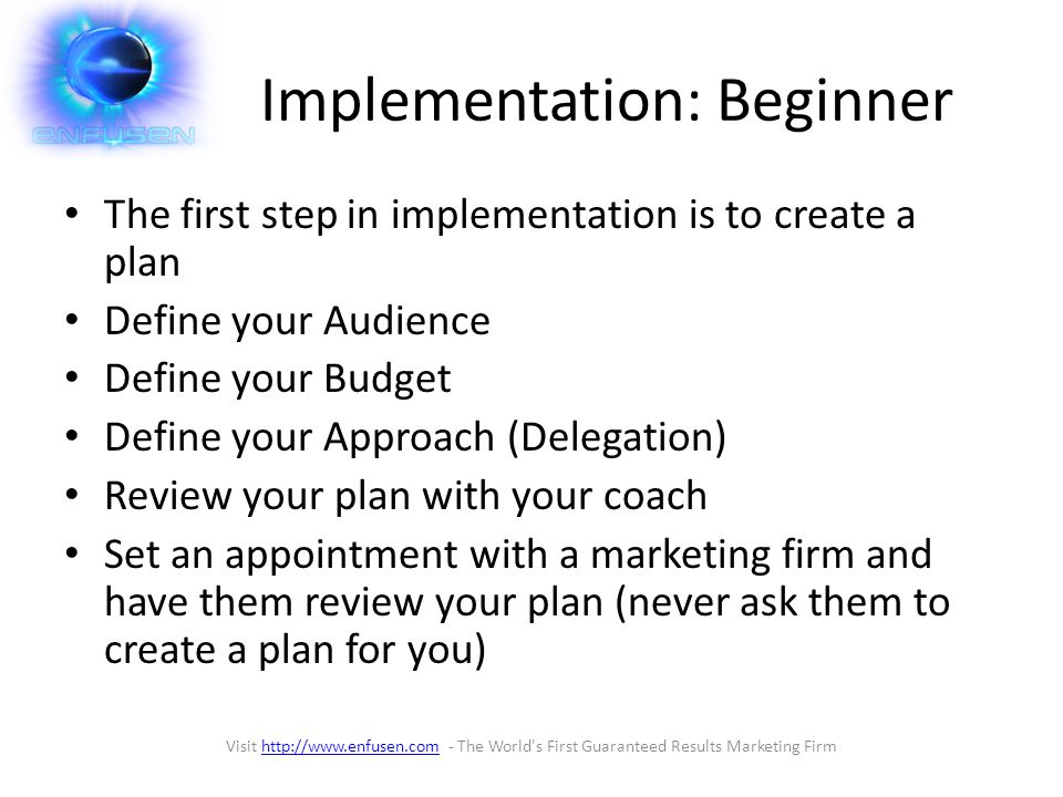 Implementation: Beginner The first step in implementation is to create a plan Define your Audience Define your Budget Define your Approach (Delegation) Review your plan with your coach Set an appointment with a marketing firm and have them review your plan (never ask them to create a plan for you) Visit http://www.enfusen.com - The World s First Guaranteed Results Marketing Firmhttp://www.enfusen.com