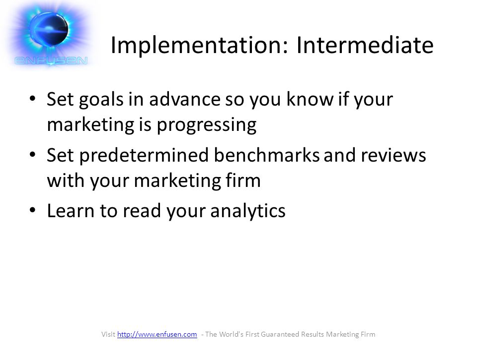 Implementation: Intermediate Set goals in advance so you know if your marketing is progressing Set predetermined benchmarks and reviews with your marketing firm Learn to read your analytics Visit http://www.enfusen.com - The World s First Guaranteed Results Marketing Firmhttp://www.enfusen.com