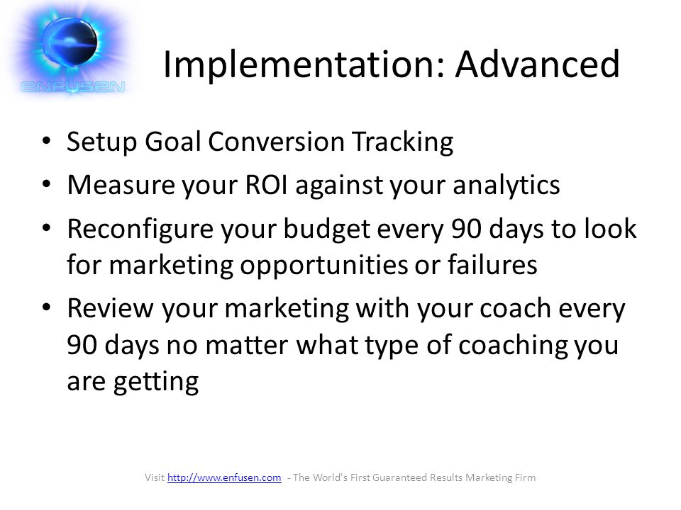 Implementation: Advanced Setup Goal Conversion Tracking Measure your ROI against your analytics Reconfigure your budget every 90 days to look for marketing opportunities or failures Review your marketing with your coach every 90 days no matter what type of coaching you are getting Visit http://www.enfusen.com - The World s First Guaranteed Results Marketing Firmhttp://www.enfusen.com
