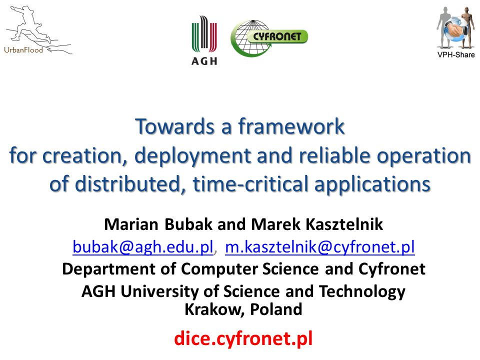 UrbanFlood Towards a framework for creation, deployment and reliable operation of distributed, time-critical applications Marian Bubak and Marek Kasztelnik bubak@agh.edu.plbubak@agh.edu.pl, m.kasztelnik@cyfronet.plm.kasztelnik@cyfronet.pl Department of Computer Science and Cyfronet AGH University of Science and Technology Krakow, Poland dice.cyfronet.pl