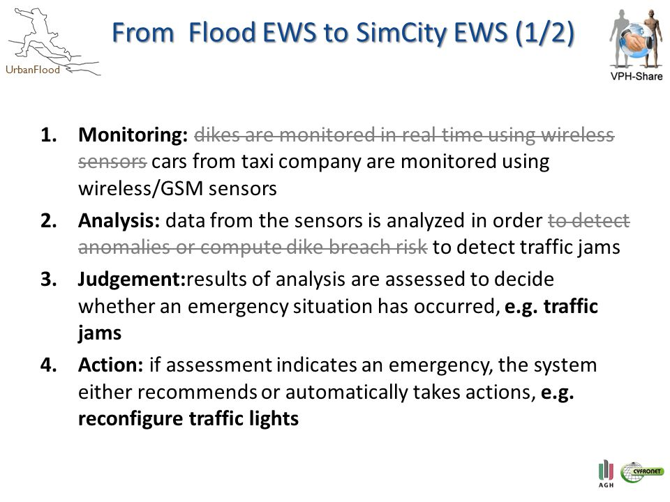 UrbanFlood From Flood EWS to SimCity EWS (1/2) 1.Monitoring: dikes are monitored in real time using wireless sensors cars from taxi company are monitored using wireless/GSM sensors 2.Analysis: data from the sensors is analyzed in order to detect anomalies or compute dike breach risk to detect traffic jams 3.Judgement:results of analysis are assessed to decide whether an emergency situation has occurred, e.g.