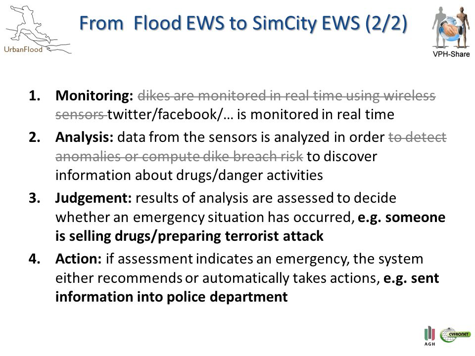UrbanFlood From Flood EWS to SimCity EWS (2/2) 1.Monitoring: dikes are monitored in real time using wireless sensors twitter/facebook/… is monitored in real time 2.Analysis: data from the sensors is analyzed in order to detect anomalies or compute dike breach risk to discover information about drugs/danger activities 3.Judgement: results of analysis are assessed to decide whether an emergency situation has occurred, e.g.