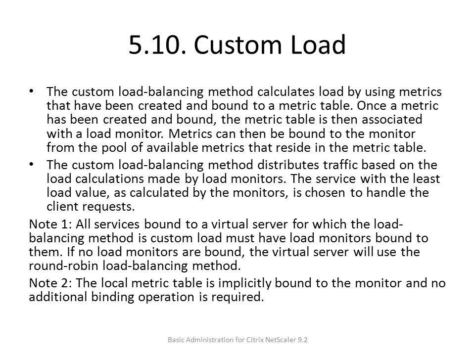 5.10. Custom Load The custom load-balancing method calculates load by using metrics that have been created and bound to a metric table. Once a metric
