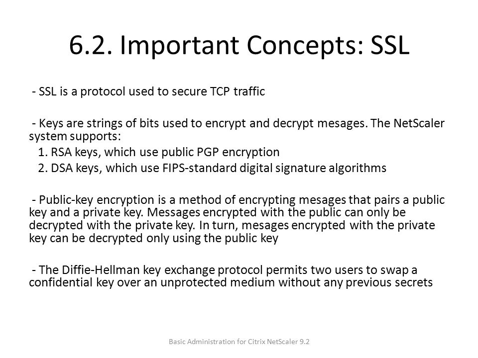 6.2. Important Concepts: SSL - SSL is a protocol used to secure TCP traffic - Keys are strings of bits used to encrypt and decrypt mesages. The NetSca