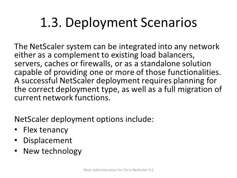 1.3. Deployment Scenarios The NetScaler system can be integrated into any network either as a complement to existing load balancers, servers, caches o