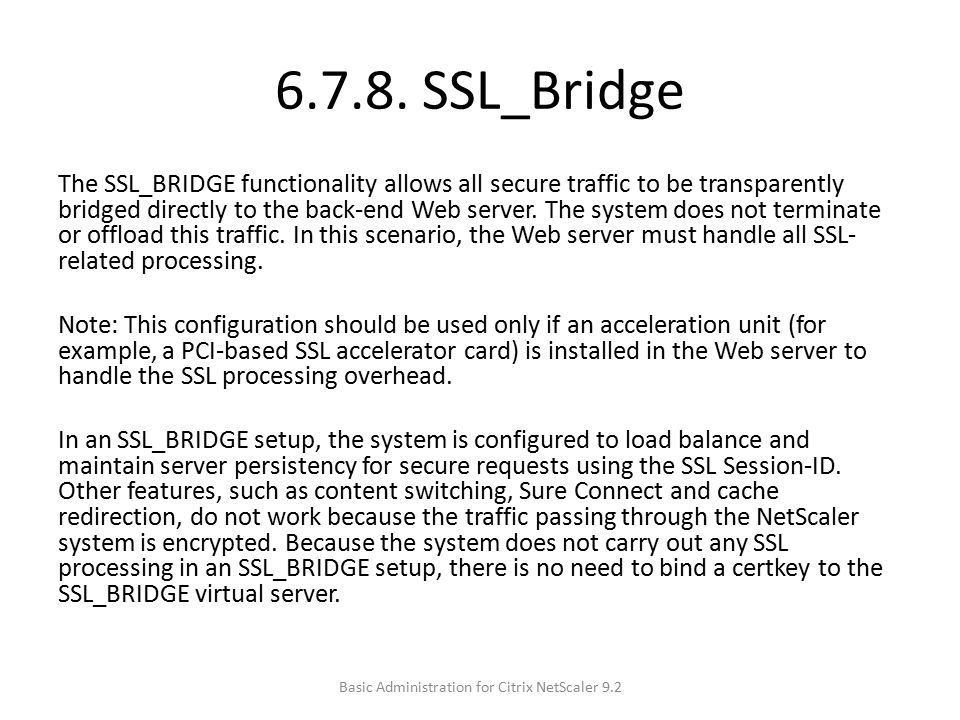 6.7.8. SSL_Bridge The SSL_BRIDGE functionality allows all secure traffic to be transparently bridged directly to the back-end Web server. The system d