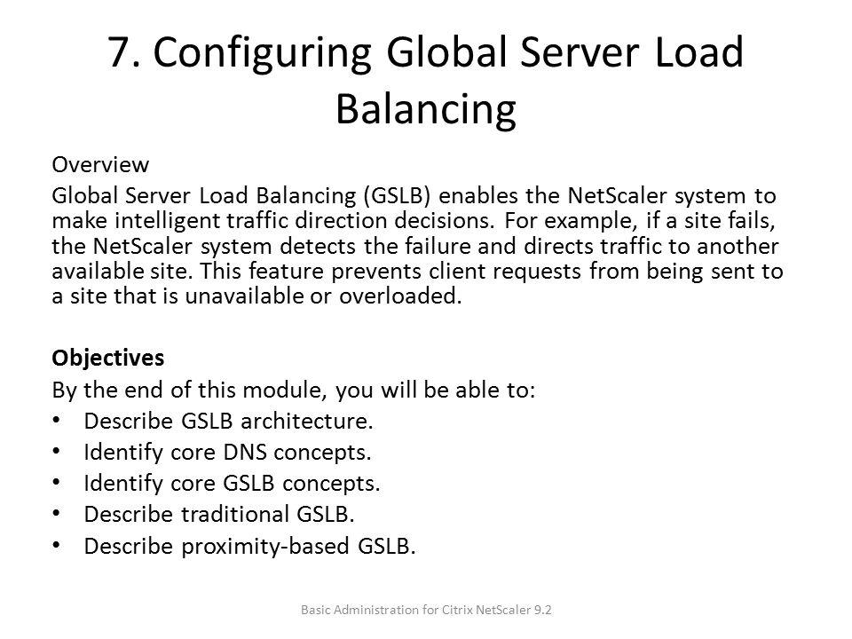 7. Configuring Global Server Load Balancing Overview Global Server Load Balancing (GSLB) enables the NetScaler system to make intelligent traffic dire