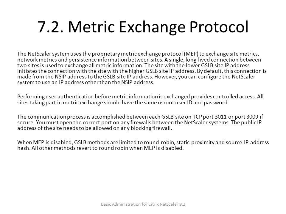 7.2. Metric Exchange Protocol The NetScaler system uses the proprietary metric exchange protocol (MEP) to exchange site metrics, network metrics and p