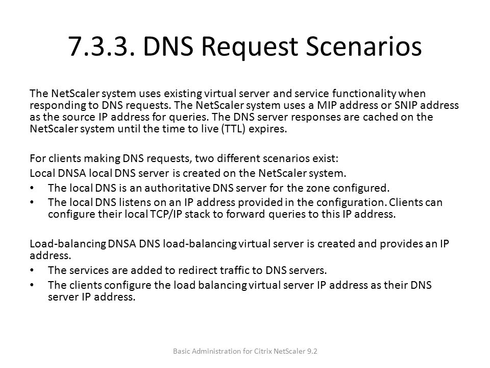 7.3.3. DNS Request Scenarios The NetScaler system uses existing virtual server and service functionality when responding to DNS requests. The NetScale