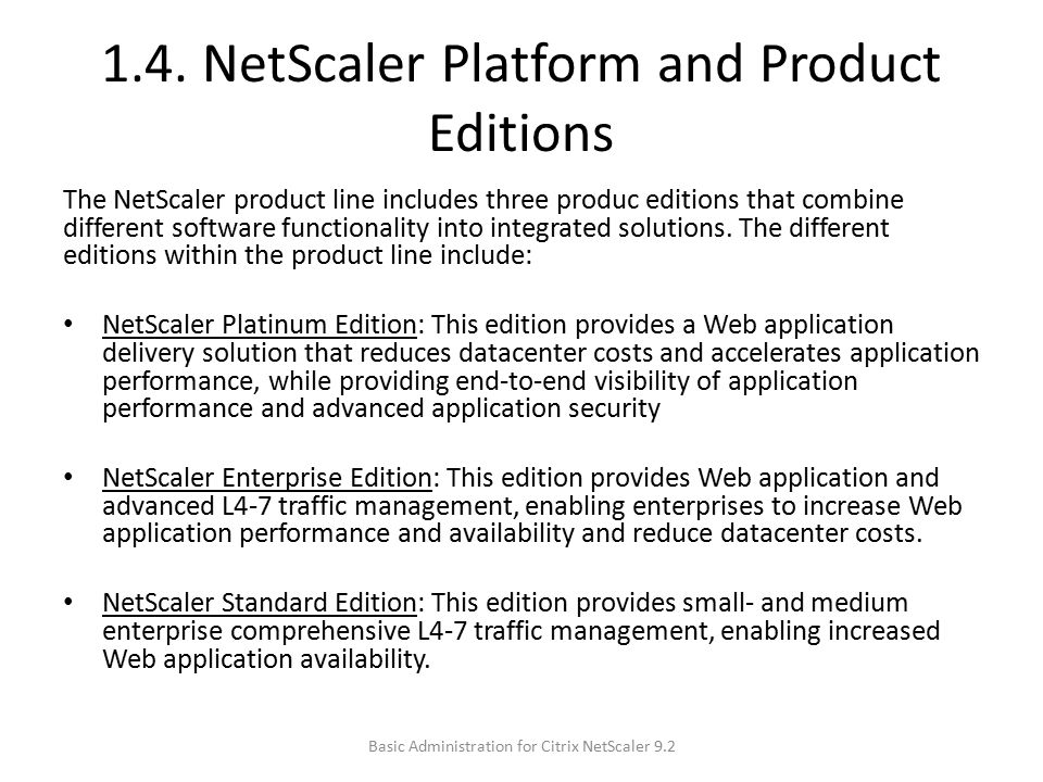 1.4. NetScaler Platform and Product Editions The NetScaler product line includes three produc editions that combine different software functionality i