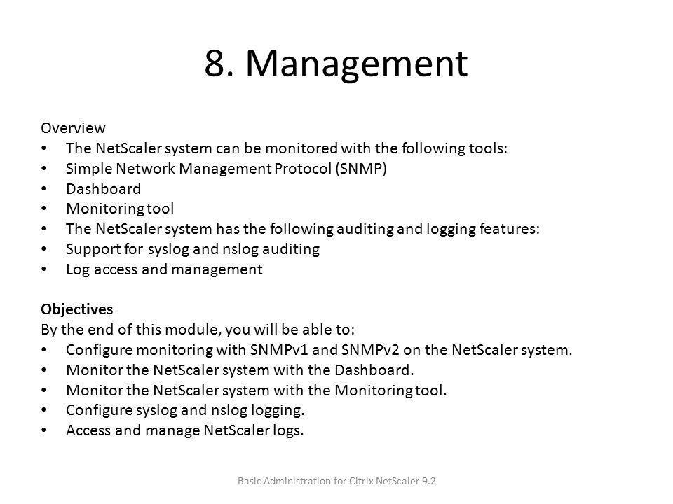 8. Management Overview The NetScaler system can be monitored with the following tools: Simple Network Management Protocol (SNMP) Dashboard Monitoring
