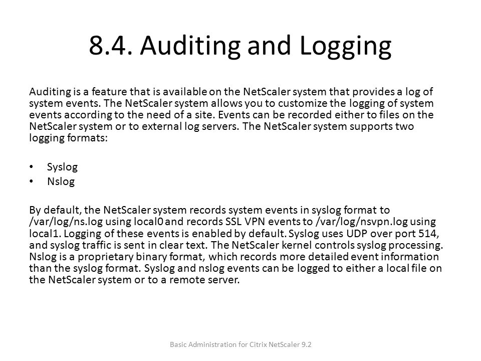 8.4. Auditing and Logging Auditing is a feature that is available on the NetScaler system that provides a log of system events. The NetScaler system a