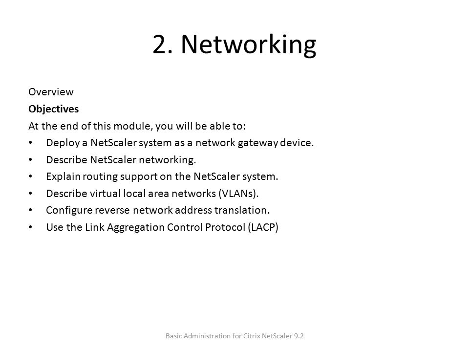 2. Networking Overview Objectives At the end of this module, you will be able to: Deploy a NetScaler system as a network gateway device. Describe NetS