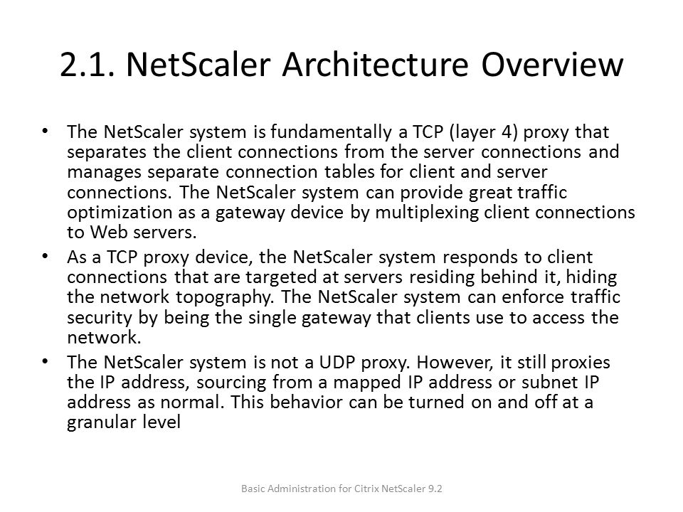 2.1. NetScaler Architecture Overview The NetScaler system is fundamentally a TCP (layer 4) proxy that separates the client connections from the server