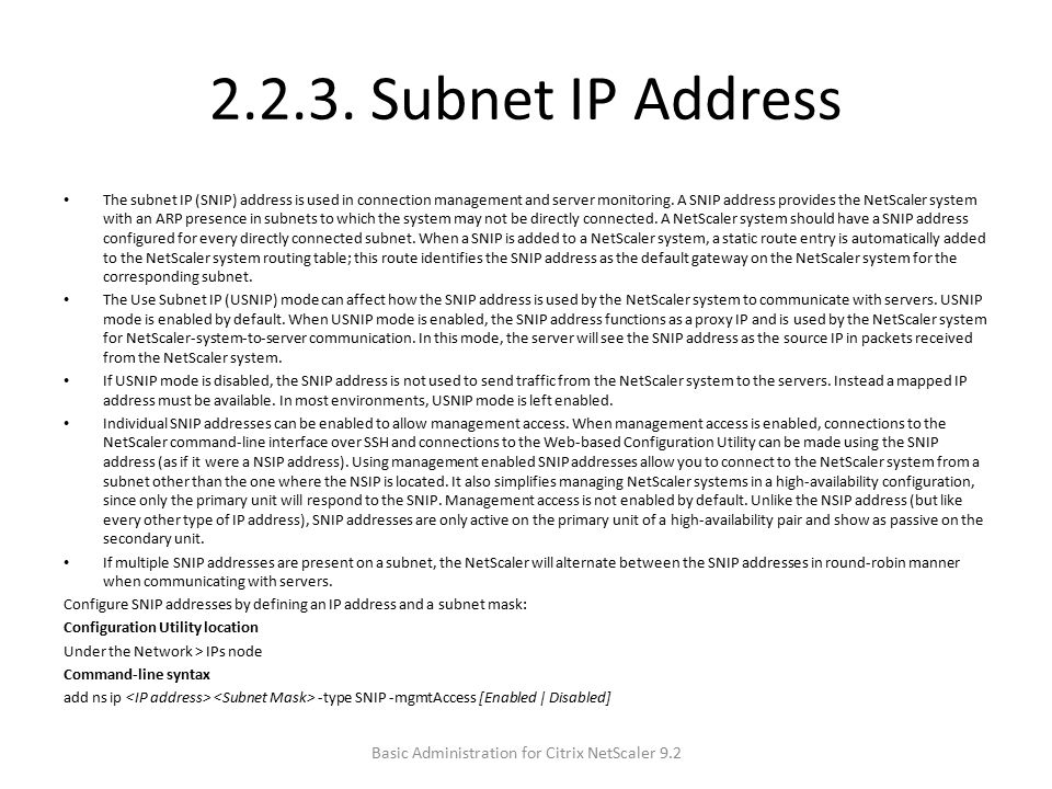 2.2.3. Subnet IP Address The subnet IP (SNIP) address is used in connection management and server monitoring. A SNIP address provides the NetScaler sy