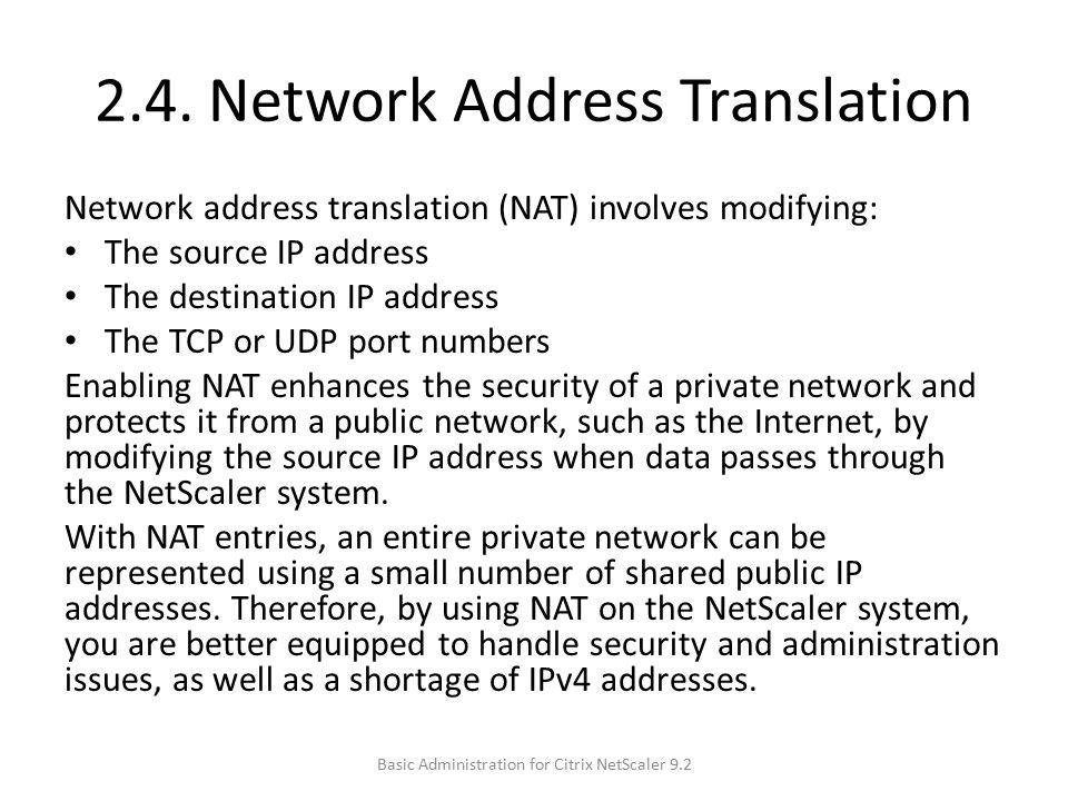 2.4. Network Address Translation Network address translation (NAT) involves modifying: The source IP address The destination IP address The TCP or UDP